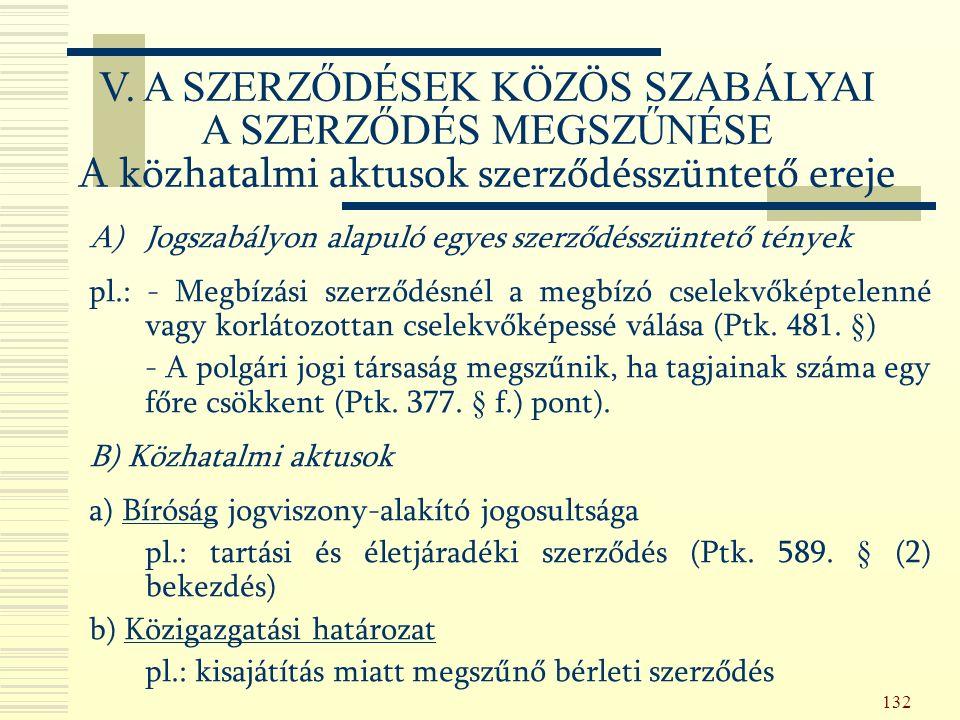 132 A)Jogszabályon alapuló egyes szerződésszüntető tények pl.: - Megbízási szerződésnél a megbízó cselekvőképtelenné vagy korlátozottan cselekvőképessé válása (Ptk.