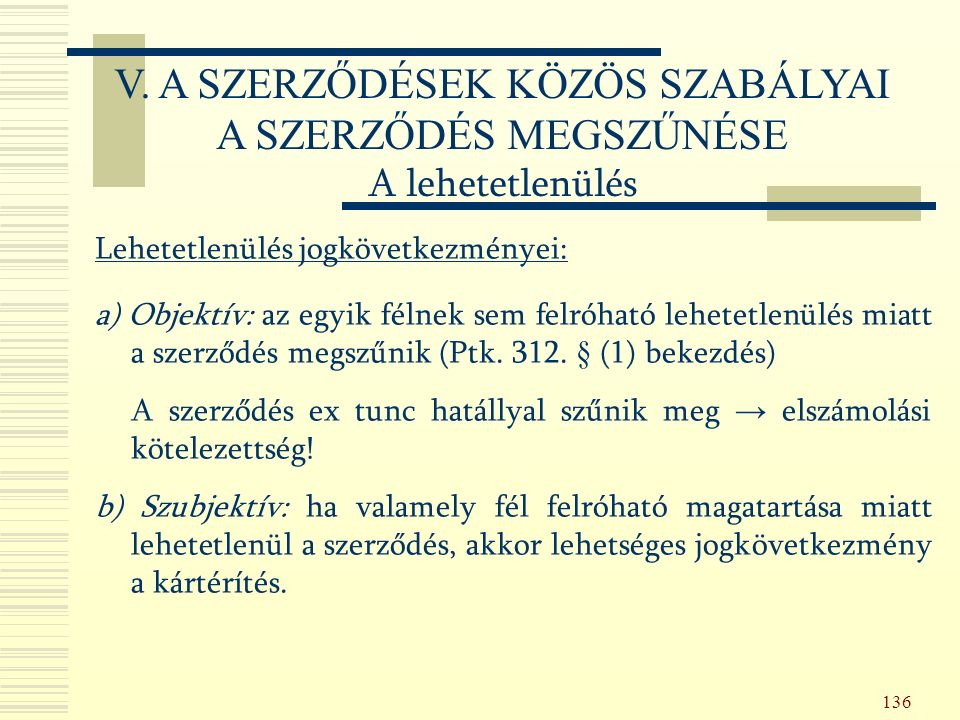 136 Lehetetlenülés jogkövetkezményei: a) Objektív: az egyik félnek sem felróható lehetetlenülés miatt a szerződés megszűnik (Ptk.