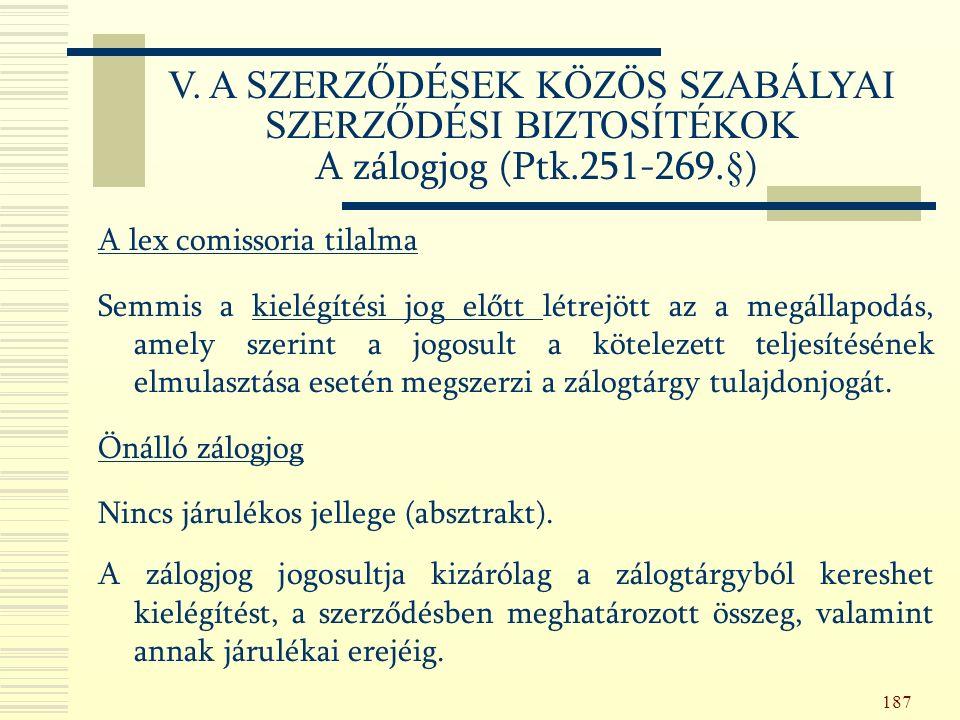 187 A lex comissoria tilalma Semmis a kielégítési jog előtt létrejött az a megállapodás, amely szerint a jogosult a kötelezett teljesítésének elmulasztása esetén megszerzi a zálogtárgy tulajdonjogát.