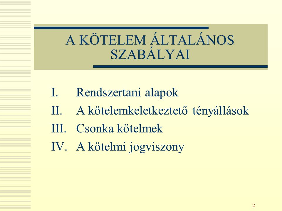 2 A KÖTELEM ÁLTALÁNOS SZABÁLYAI I.Rendszertani alapok II.A kötelemkeletkeztető tényállások III.Csonka kötelmek IV.A kötelmi jogviszony