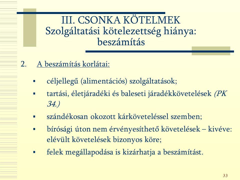 33 2.A beszámítás korlátai:  céljellegű (alimentációs) szolgáltatások;  tartási, életjáradéki és baleseti járadékkövetelések (PK 34.)  szándékosan okozott kárköveteléssel szemben;  bírósági úton nem érvényesíthető követelések – kivéve: elévült követelések bizonyos köre;  felek megállapodása is kizárhatja a beszámítást.