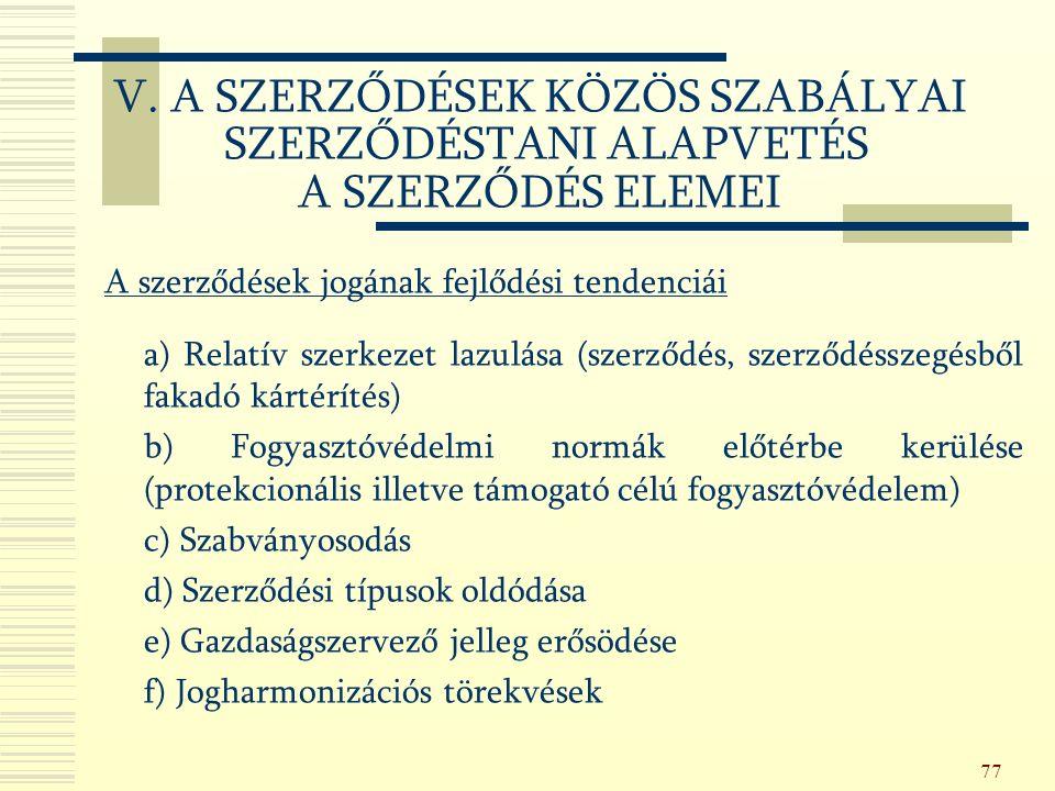 77 A szerződések jogának fejlődési tendenciái a) Relatív szerkezet lazulása (szerződés, szerződésszegésből fakadó kártérítés) b) Fogyasztóvédelmi normák előtérbe kerülése (protekcionális illetve támogató célú fogyasztóvédelem) c) Szabványosodás d) Szerződési típusok oldódása e) Gazdaságszervező jelleg erősödése f) Jogharmonizációs törekvések V.