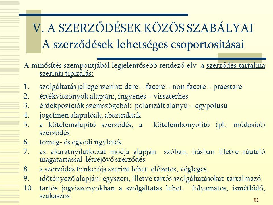 81 A minősítés szempontjából legjelentősebb rendező elv a szerződés tartalma szerinti tipizálás: 1.szolgáltatás jellege szerint: dare – facere – non facere – praestare 2.értékviszonyok alapján:, ingyenes – visszterhes 3.érdekpozíciók szemszögéből: polarizált alanyú – egypólusú 4.jogcímen alapulóak, absztraktak 5.a kötelemalapító szerződés, a kötelembonyolító (pl.: módosító) szerződés 6.tömeg- és egyedi ügyletek 7.az akaratnyilatkozat módja alapján szóban, írásban illetve ráutaló magatartással létrejövő szerződés 8.a szerződés funkciója szerint lehet előzetes, végleges.