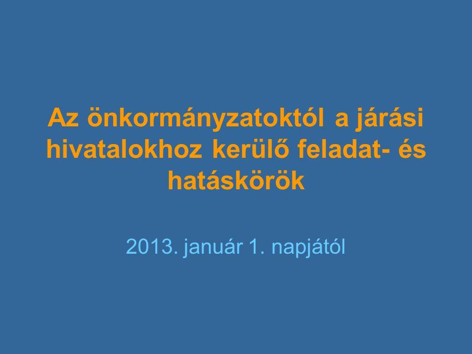 Az önkormányzatoktól a járási hivatalokhoz kerülő feladat- és hatáskörök 2013. január 1. napjától