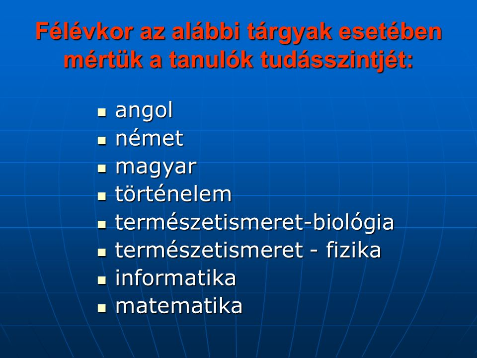 Félévkor az alábbi tárgyak esetében mértük a tanulók tudásszintjét: angol angol német német magyar magyar történelem történelem természetismeret-biológia természetismeret-biológia természetismeret - fizika természetismeret - fizika informatika informatika matematika matematika