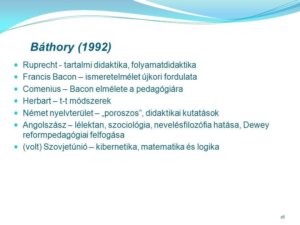 """16 Báthory (1992) Ruprecht - tartalmi didaktika, folyamatdidaktika Francis Bacon – ismeretelmélet újkori fordulata Comenius – Bacon elmélete a pedagógiára Herbart – t-t módszerek Német nyelvterület – """"poroszos , didaktikai kutatások Angolszász – lélektan, szociológia, nevelésfilozófia hatása, Dewey reformpedagógiai felfogása (volt) Szovjetúnió – kibernetika, matematika és logika"""
