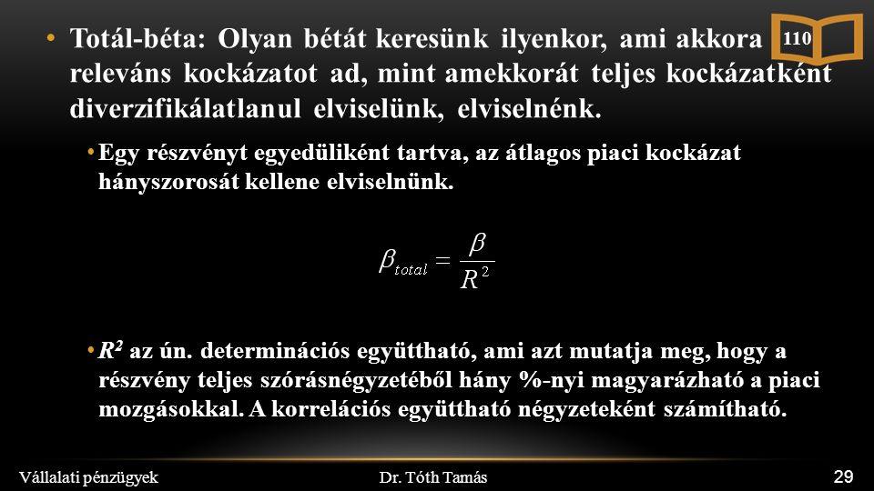Dr. Tóth Tamás Vállalati pénzügyek 29 Totál-béta: Olyan bétát keresünk ilyenkor, ami akkora releváns kockázatot ad, mint amekkorát teljes kockázatként