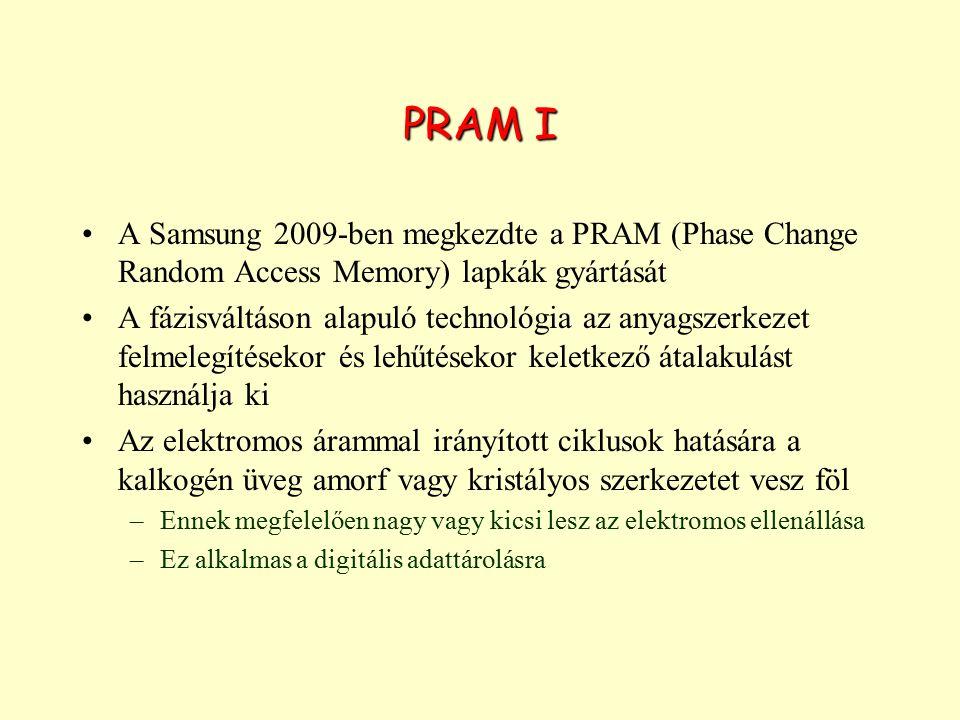 PRAM I A Samsung 2009-ben megkezdte a PRAM (Phase Change Random Access Memory) lapkák gyártását A fázisváltáson alapuló technológia az anyagszerkezet