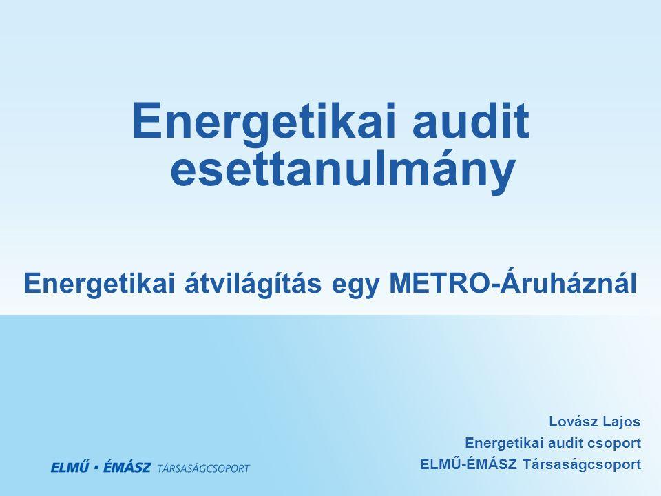 Energetikai audit esettanulmány Energetikai átvilágítás egy METRO-Áruháznál Lovász Lajos Energetikai audit csoport ELMŰ-ÉMÁSZ Társaságcsoport