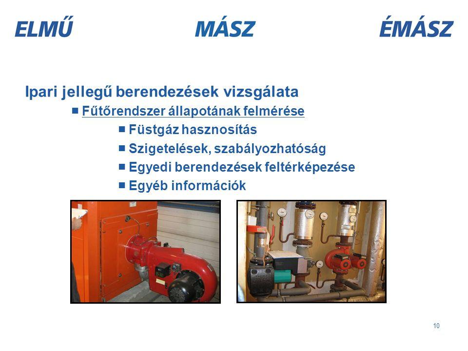 10 Ipari jellegű berendezések vizsgálata ■ Fűtőrendszer állapotának felmérése ■ Füstgáz hasznosítás ■ Szigetelések, szabályozhatóság ■ Egyedi berendezések feltérképezése ■ Egyéb információk
