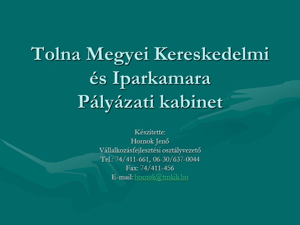 Tolna Megyei Kereskedelmi és Iparkamara Pályázati kabinet Készítette: Hornok Jenő Vállalkozásfejlesztési osztályvezető Tel.: 74/411-661, 06-30/637-004