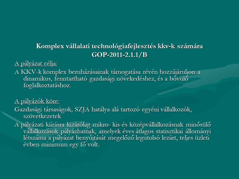 Komplex vállalati technológiafejlesztés kkv-k számára GOP-2011-2.1.1/B A pályázat célja: A KKV-k komplex beruházásainak támogatása révén hozzájáruljon