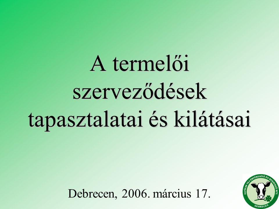 A termelői szerveződések tapasztalatai és kilátásai Debrecen, 2006. március 17.