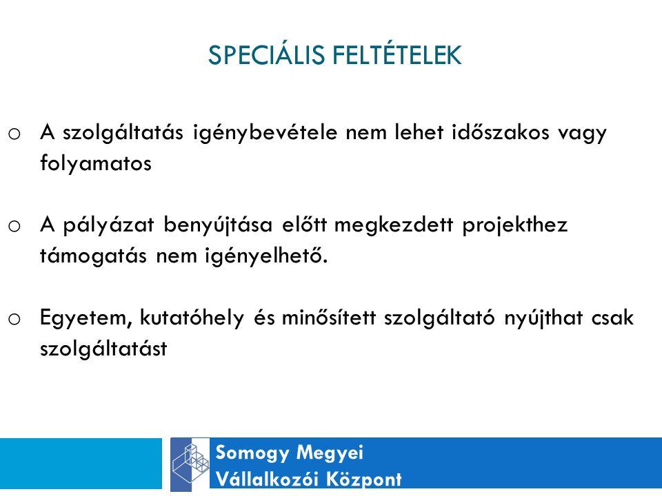SPECIÁLIS FELTÉTELEK Somogy Megyei Vállalkozói Központ o A szolgáltatás igénybevétele nem lehet időszakos vagy folyamatos o A pályázat benyújtása előtt megkezdett projekthez támogatás nem igényelhető.