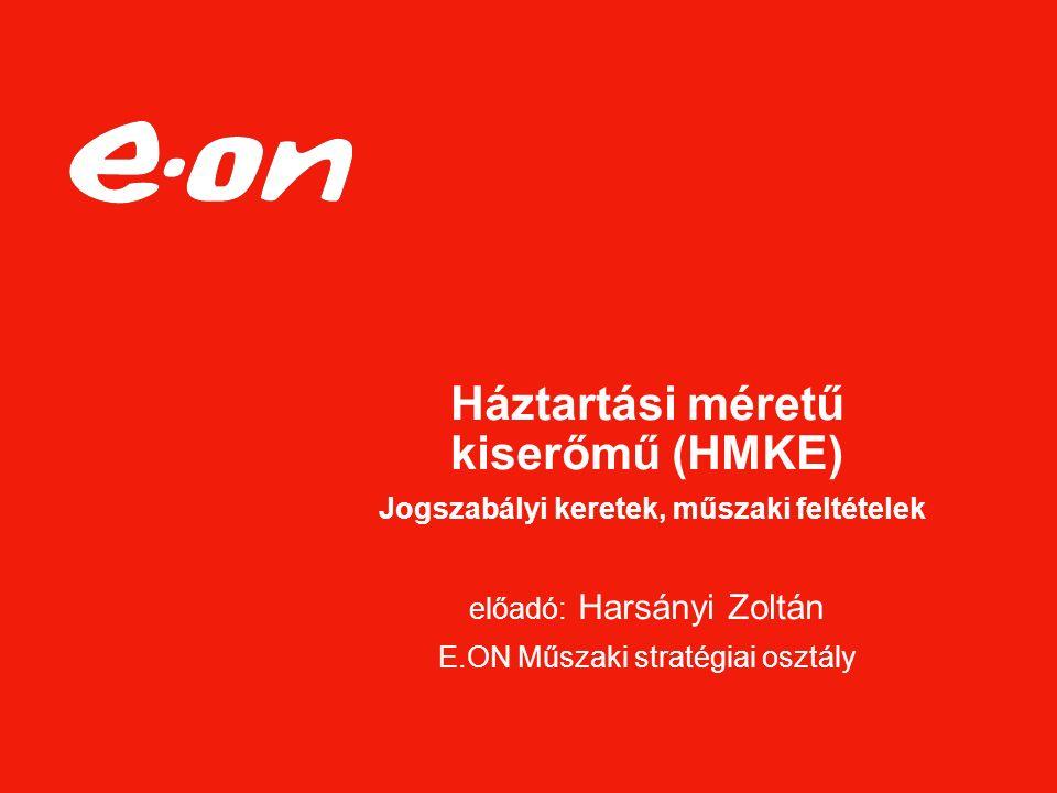 Háztartási méretű kiserőmű (HMKE) Jogszabályi keretek, műszaki feltételek előadó: Harsányi Zoltán E.ON Műszaki stratégiai osztály