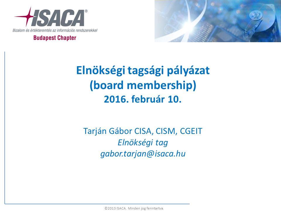 Elnökségi tagsági pályázat (board membership) 2016. február 10. Tarján Gábor CISA, CISM, CGEIT Elnökségi tag gabor.tarjan@isaca.hu ©2013 ISACA. Minden