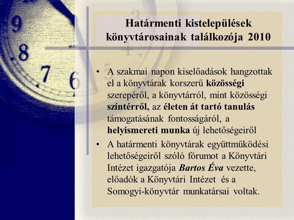 Határmenti kistelepülések könyvtárosainak találkozója 2010 A szakmai napon kiselőadások hangzottak el a könyvtárak korszerű közösségi szerepéről, a könyvtárról, mint közösségi színtérről, az életen át tartó tanulás támogatásának fontosságáról, a helyismereti munka új lehetőségeiről A határmenti könyvtárak együttműködési lehetőségeiről szóló fórumot a Könyvtári Intézet igazgatója Bartos Éva vezette, előadók a Könyvtári Intézet és a Somogyi-könyvtár munkatársai voltak.