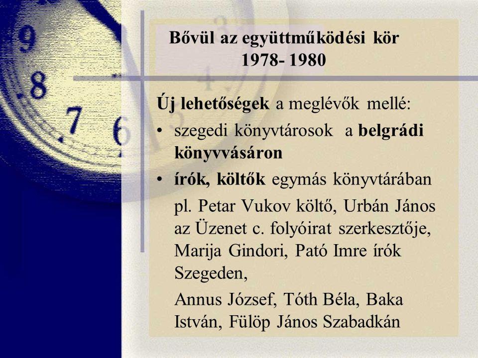 Bővül az együttműködési kör 1978- 1980 Új lehetőségek a meglévők mellé: szegedi könyvtárosok a belgrádi könyvvásáron írók, költők egymás könyvtárában pl.