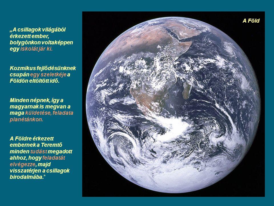 """""""A csillagok világából érkezett ember, bolygónkon voltaképpen egy iskolát jár ki. Kozmikus fejlődésünknek csupán egy szeletkéje a Földön eltöltött idő"""