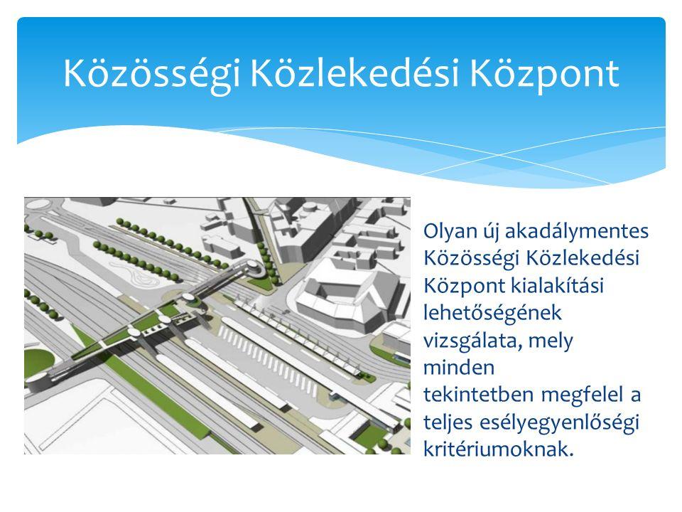 Közösségi Közlekedési Központ Olyan új akadálymentes Közösségi Közlekedési Központ kialakítási lehetőségének vizsgálata, mely minden tekintetben megfelel a teljes esélyegyenlőségi kritériumoknak.