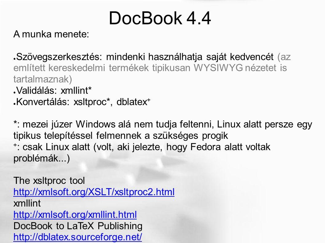 DocBook 4.4 A munka menete: ● Szövegszerkesztés: mindenki használhatja saját kedvencét (az említett kereskedelmi termékek tipikusan WYSIWYG nézetet is tartalmaznak) ● Validálás: xmllint* ● Konvertálás: xsltproc*, dblatex + *: mezei júzer Windows alá nem tudja feltenni, Linux alatt persze egy tipikus telepítéssel felmennek a szükséges progik + : csak Linux alatt (volt, aki jelezte, hogy Fedora alatt voltak problémák...) The xsltproc tool http://xmlsoft.org/XSLT/xsltproc2.html xmllint http://xmlsoft.org/xmllint.html DocBook to LaTeX Publishing http://dblatex.sourceforge.net/