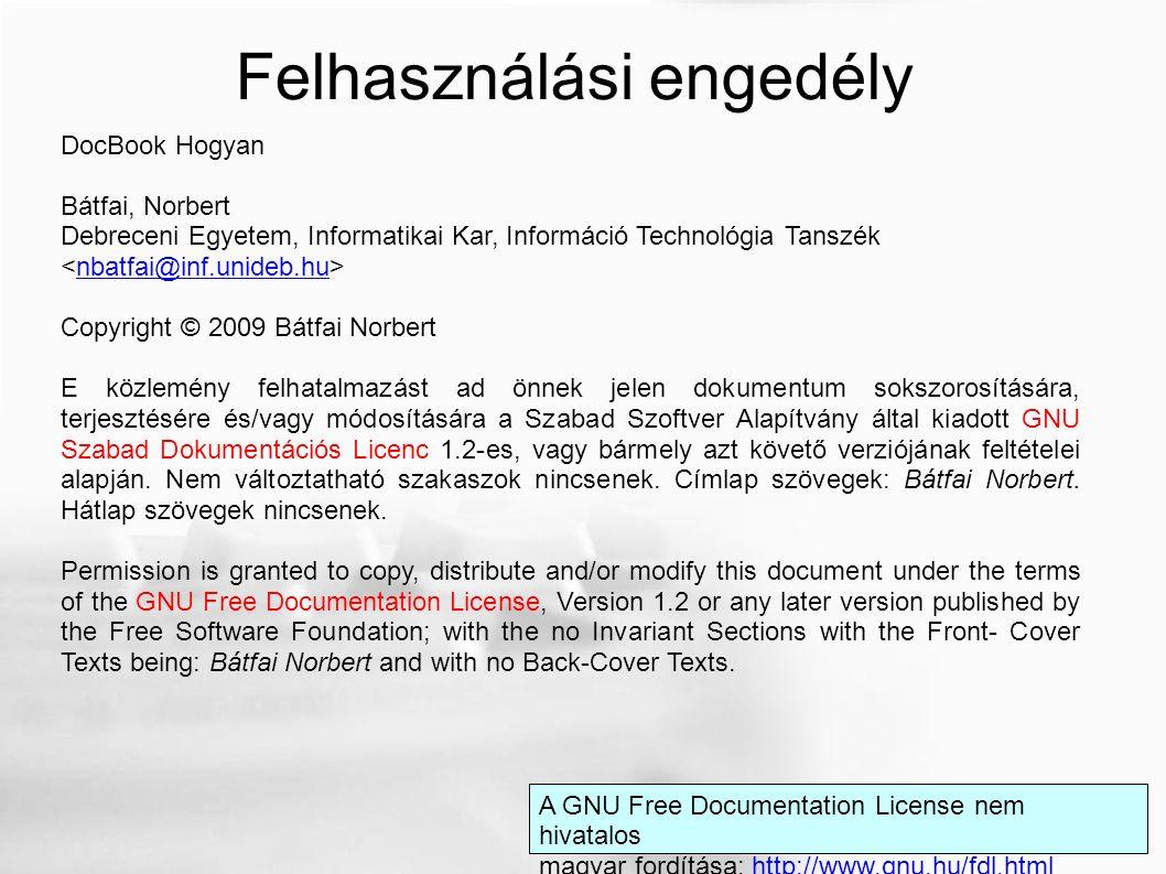 DocBook Hogyan Bátfai, Norbert Debreceni Egyetem, Informatikai Kar, Információ Technológia Tanszék nbatfai@inf.unideb.hu Copyright © 2009 Bátfai Norbert E közlemény felhatalmazást ad önnek jelen dokumentum sokszorosítására, terjesztésére és/vagy módosítására a Szabad Szoftver Alapítvány által kiadott GNU Szabad Dokumentációs Licenc 1.2-es, vagy bármely azt követő verziójának feltételei alapján.