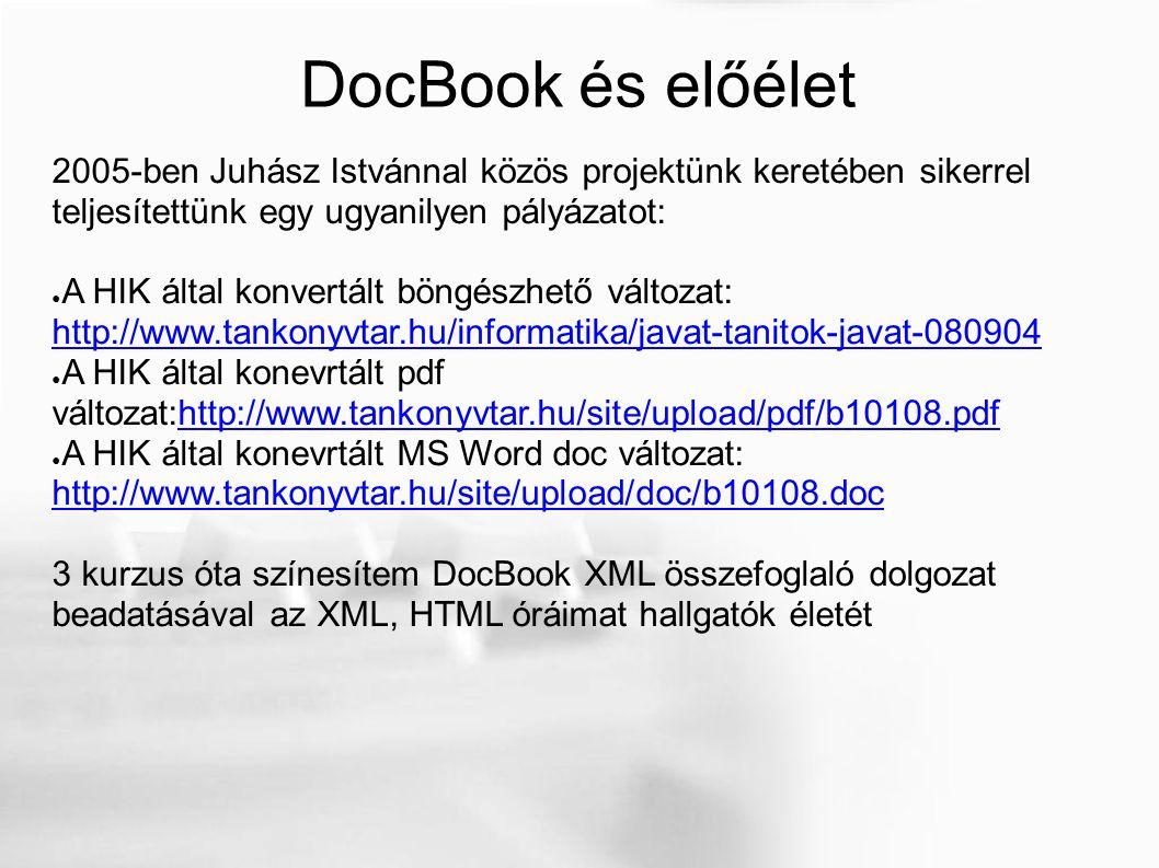 DocBook és előélet 2005-ben Juhász Istvánnal közös projektünk keretében sikerrel teljesítettünk egy ugyanilyen pályázatot: ● A HIK által konvertált böngészhető változat: http://www.tankonyvtar.hu/informatika/javat-tanitok-javat-080904 http://www.tankonyvtar.hu/informatika/javat-tanitok-javat-080904 ● A HIK által konevrtált pdf változat:http://www.tankonyvtar.hu/site/upload/pdf/b10108.pdfhttp://www.tankonyvtar.hu/site/upload/pdf/b10108.pdf ● A HIK által konevrtált MS Word doc változat: http://www.tankonyvtar.hu/site/upload/doc/b10108.doc http://www.tankonyvtar.hu/site/upload/doc/b10108.doc 3 kurzus óta színesítem DocBook XML összefoglaló dolgozat beadatásával az XML, HTML óráimat hallgatók életét
