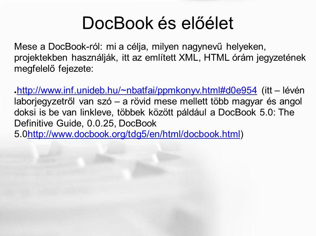 DocBook és előélet Mese a DocBook-ról: mi a célja, milyen nagynevű helyeken, projektekben használják, itt az említett XML, HTML órám jegyzetének megfelelő fejezete: ● http://www.inf.unideb.hu/~nbatfai/ppmkonyv.html#d0e954 (itt – lévén laborjegyzetről van szó – a rövid mese mellett több magyar és angol doksi is be van linkleve, többek között páldául a DocBook 5.0: The Definitive Guide, 0.0.25, DocBook 5.0http://www.docbook.org/tdg5/en/html/docbook.html) http://www.inf.unideb.hu/~nbatfai/ppmkonyv.html#d0e954http://www.docbook.org/tdg5/en/html/docbook.html