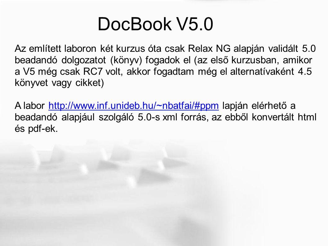 DocBook V5.0 Az említett laboron két kurzus óta csak Relax NG alapján validált 5.0 beadandó dolgozatot (könyv) fogadok el (az első kurzusban, amikor a V5 még csak RC7 volt, akkor fogadtam még el alternatívaként 4.5 könyvet vagy cikket) A labor http://www.inf.unideb.hu/~nbatfai/#ppm lapján elérhető a beadandó alapjául szolgáló 5.0-s xml forrás, az ebből konvertált html és pdf-ek.http://www.inf.unideb.hu/~nbatfai/#ppm
