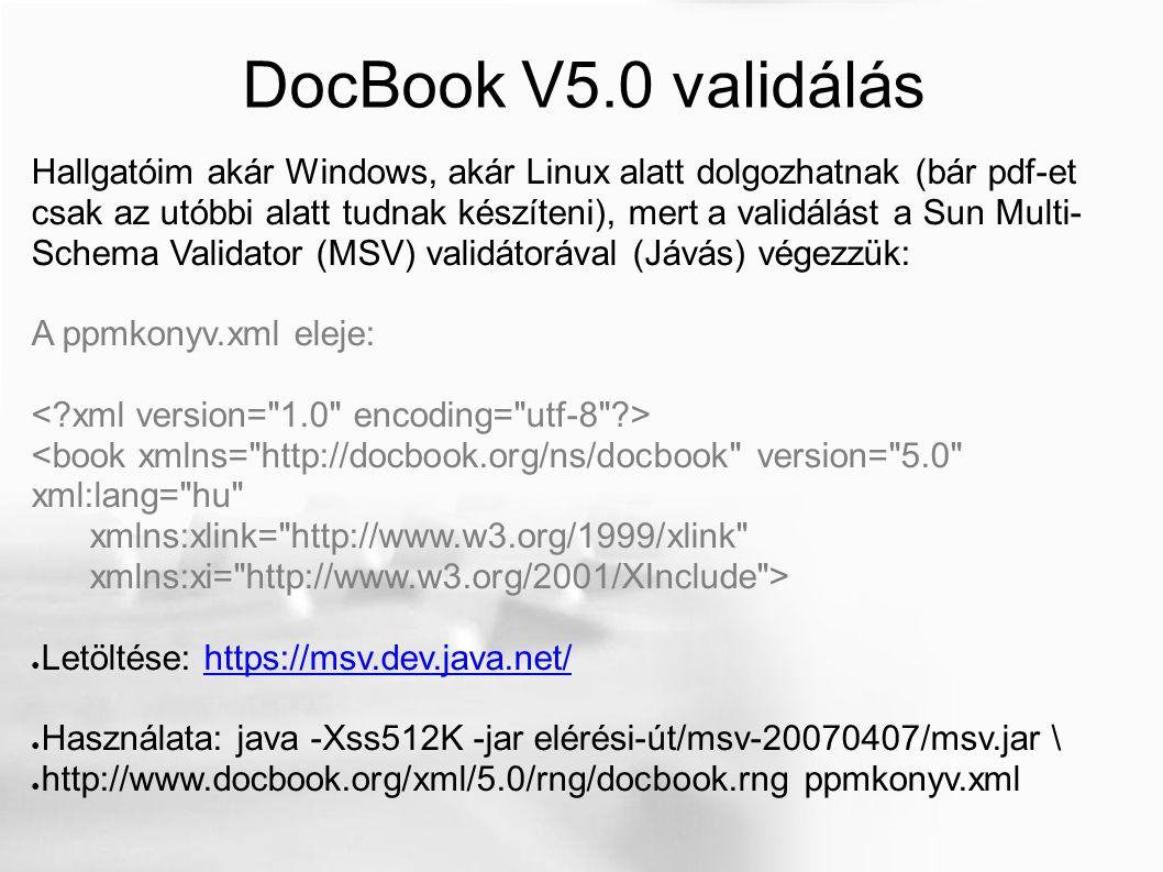 DocBook V5.0 validálás Hallgatóim akár Windows, akár Linux alatt dolgozhatnak (bár pdf-et csak az utóbbi alatt tudnak készíteni), mert a validálást a Sun Multi- Schema Validator (MSV) validátorával (Jávás) végezzük: A ppmkonyv.xml eleje: <book xmlns= http://docbook.org/ns/docbook version= 5.0 xml:lang= hu xmlns:xlink= http://www.w3.org/1999/xlink xmlns:xi= http://www.w3.org/2001/XInclude > ● Letöltése: https://msv.dev.java.net/https://msv.dev.java.net/ ● Használata: java -Xss512K -jar elérési-út/msv-20070407/msv.jar \ ● http://www.docbook.org/xml/5.0/rng/docbook.rng ppmkonyv.xml