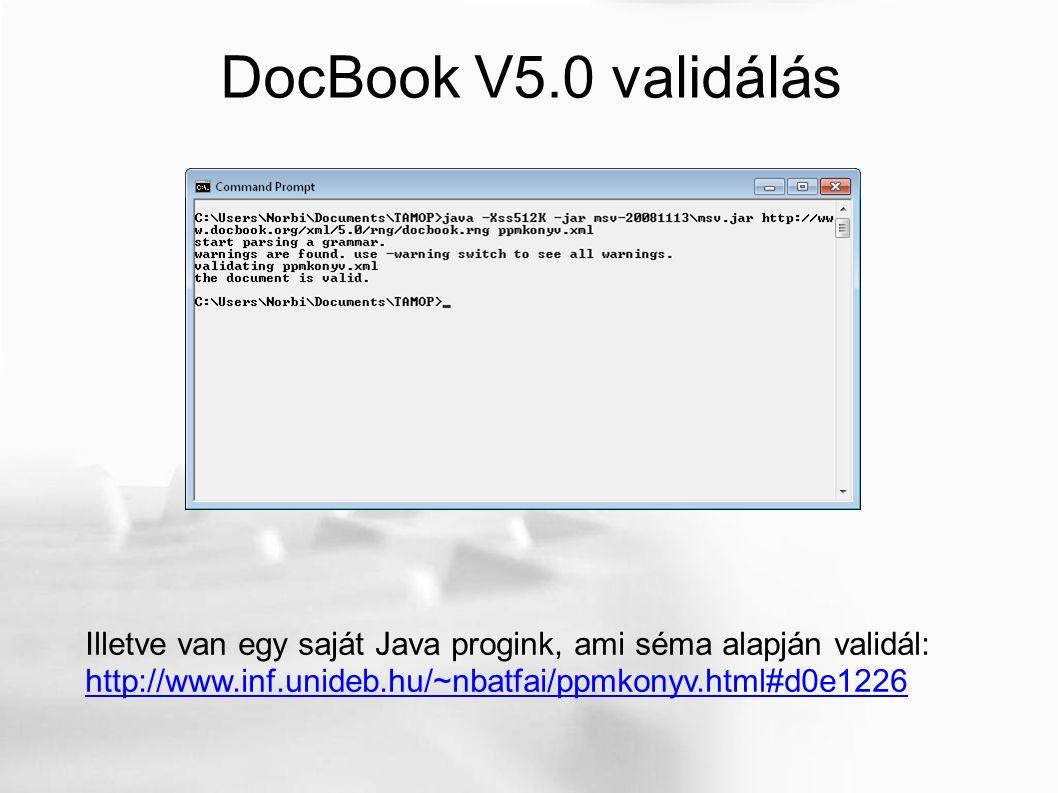 DocBook V5.0 validálás Illetve van egy saját Java progink, ami séma alapján validál: http://www.inf.unideb.hu/~nbatfai/ppmkonyv.html#d0e1226