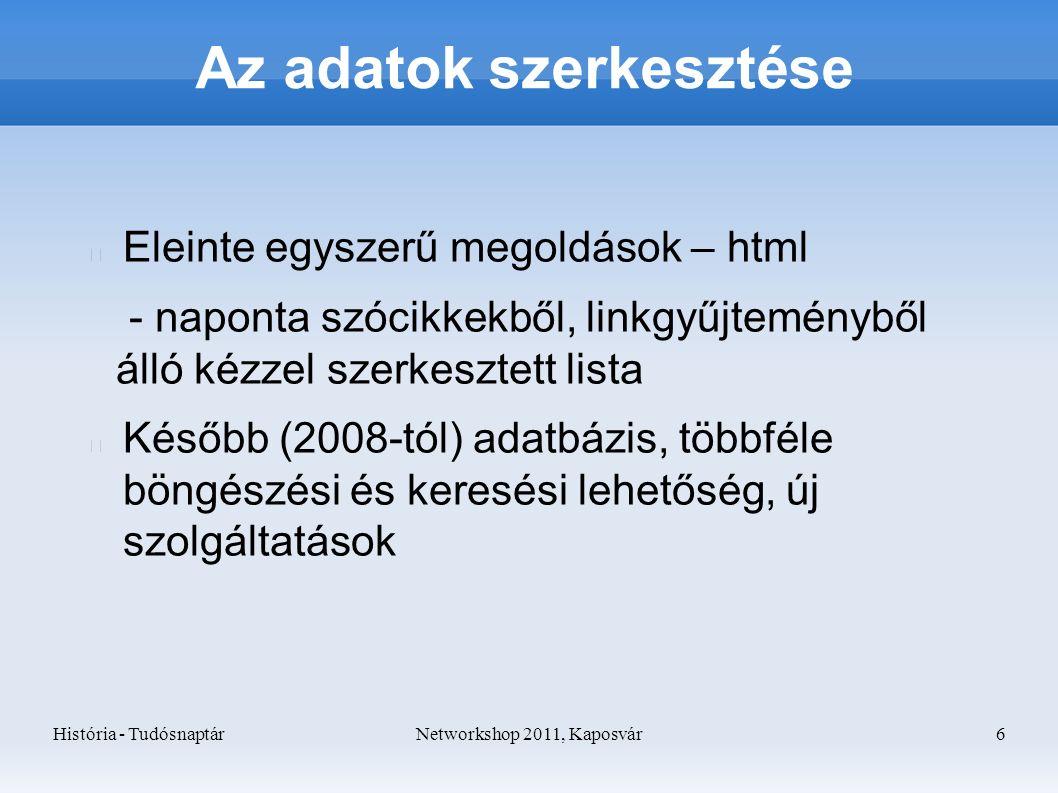 História - TudósnaptárNetworkshop 2011, Kaposvár 6 Az adatok szerkesztése Eleinte egyszerű megoldások – html - naponta szócikkekből, linkgyűjteményből álló kézzel szerkesztett lista Később (2008-tól) adatbázis, többféle böngészési és keresési lehetőség, új szolgáltatások