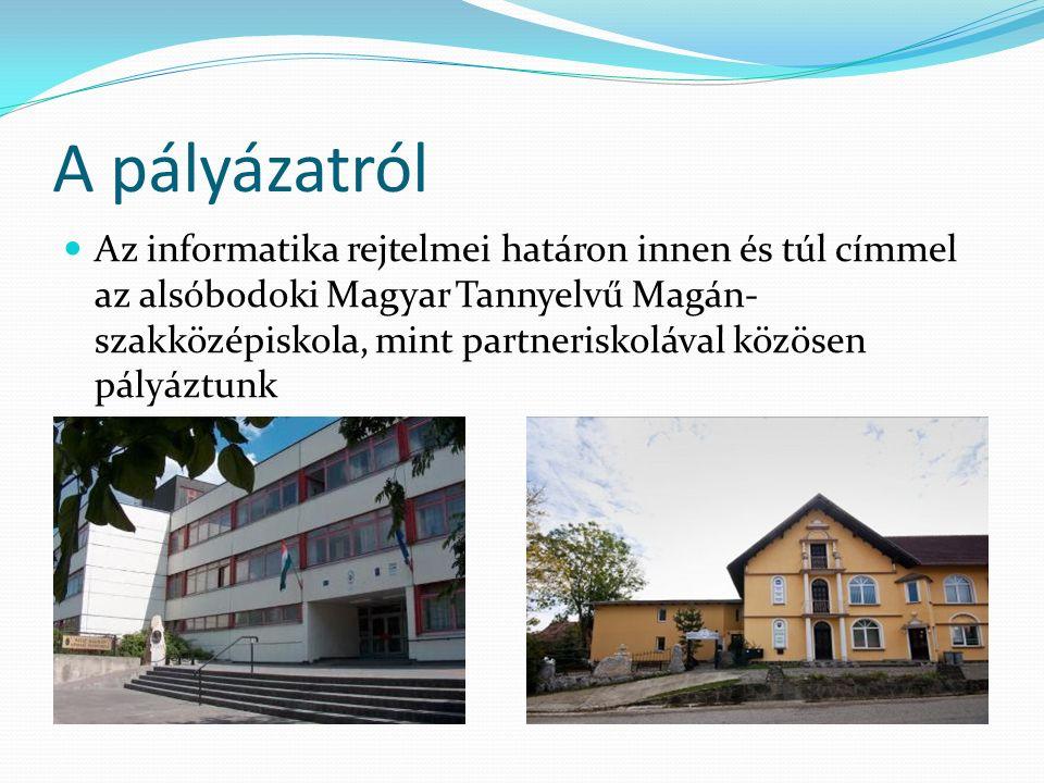 A pályázatról Az informatika rejtelmei határon innen és túl címmel az alsóbodoki Magyar Tannyelvű Magán- szakközépiskola, mint partneriskolával közösen pályáztunk
