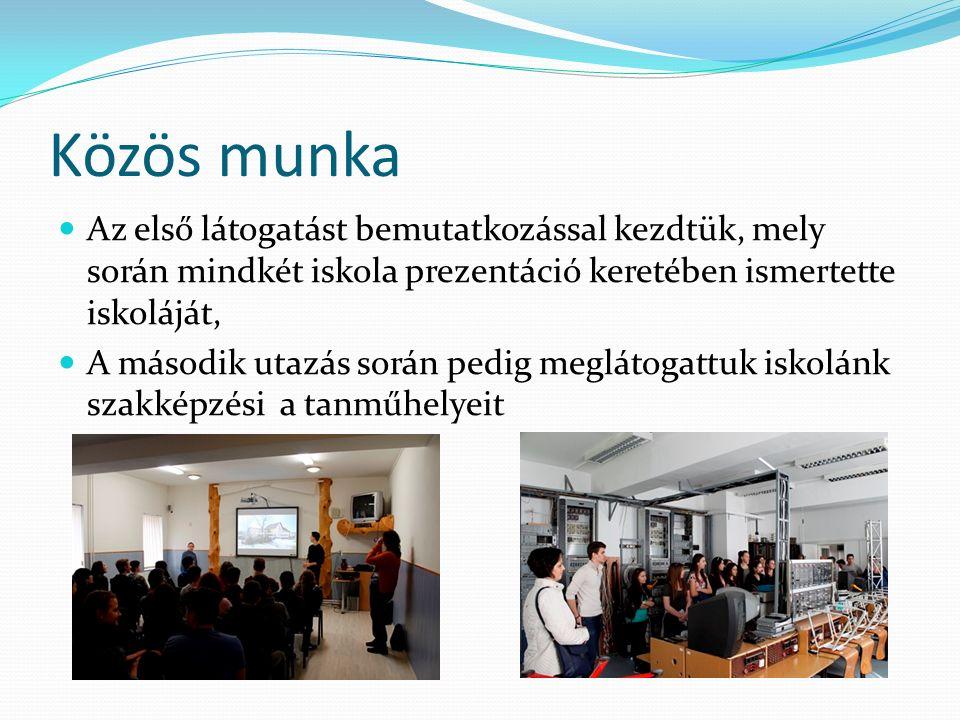 Közös munka Az első látogatást bemutatkozással kezdtük, mely során mindkét iskola prezentáció keretében ismertette iskoláját, A második utazás során pedig meglátogattuk iskolánk szakképzési a tanműhelyeit