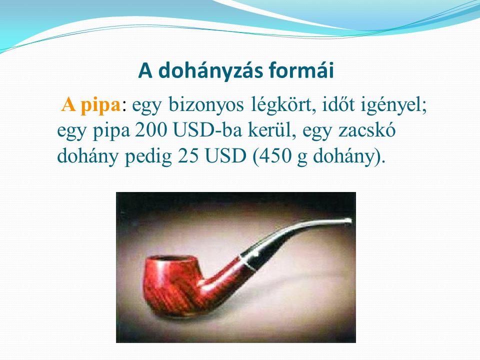 A dohányzás formái A pipa: egy bizonyos légkört, időt igényel; egy pipa 200 USD-ba kerül, egy zacskó dohány pedig 25 USD (450 g dohány).