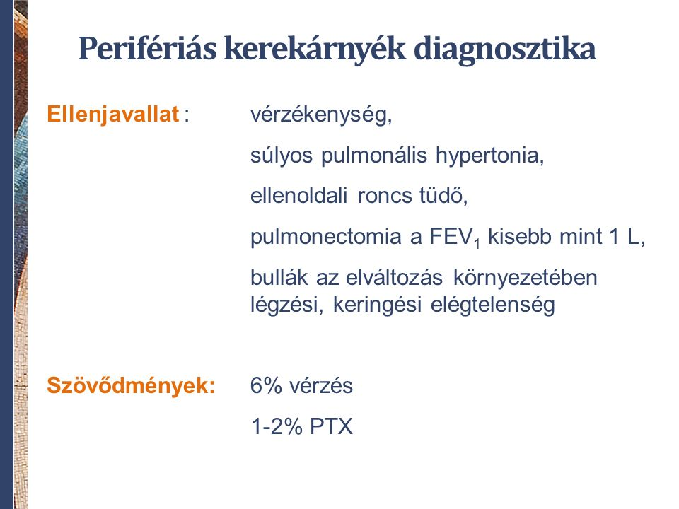 Perifériás kerekárnyék diagnosztika Ellenjavallat :vérzékenység, súlyos pulmonális hypertonia, ellenoldali roncs tüdő, pulmonectomia a FEV 1 kisebb mint 1 L, bullák az elváltozás környezetében légzési, keringési elégtelenség Szövődmények: 6% vérzés 1-2% PTX