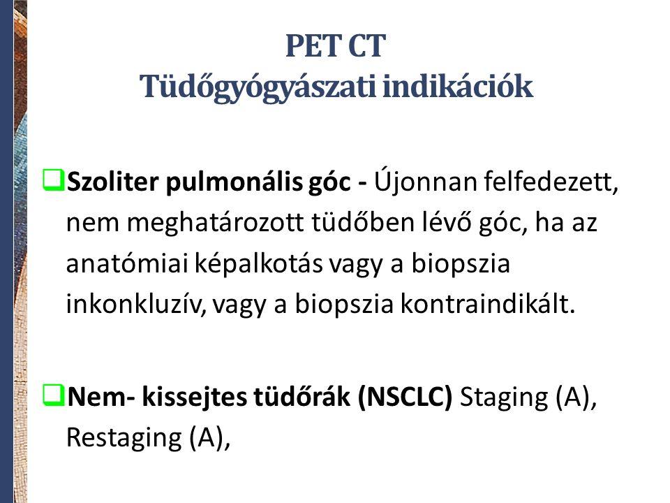 PET CT Tüdőgyógyászati indikációk  Szoliter pulmonális góc - Újonnan felfedezett, nem meghatározott tüdőben lévő góc, ha az anatómiai képalkotás vagy a biopszia inkonkluzív, vagy a biopszia kontraindikált.