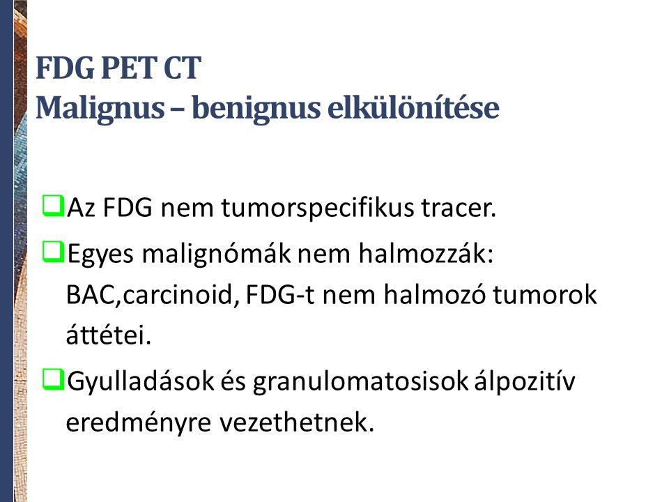 FDG PET CT Malignus – benignus elkülönítése  Az FDG nem tumorspecifikus tracer.  Egyes malignómák nem halmozzák: BAC,carcinoid, FDG-t nem halmozó tu