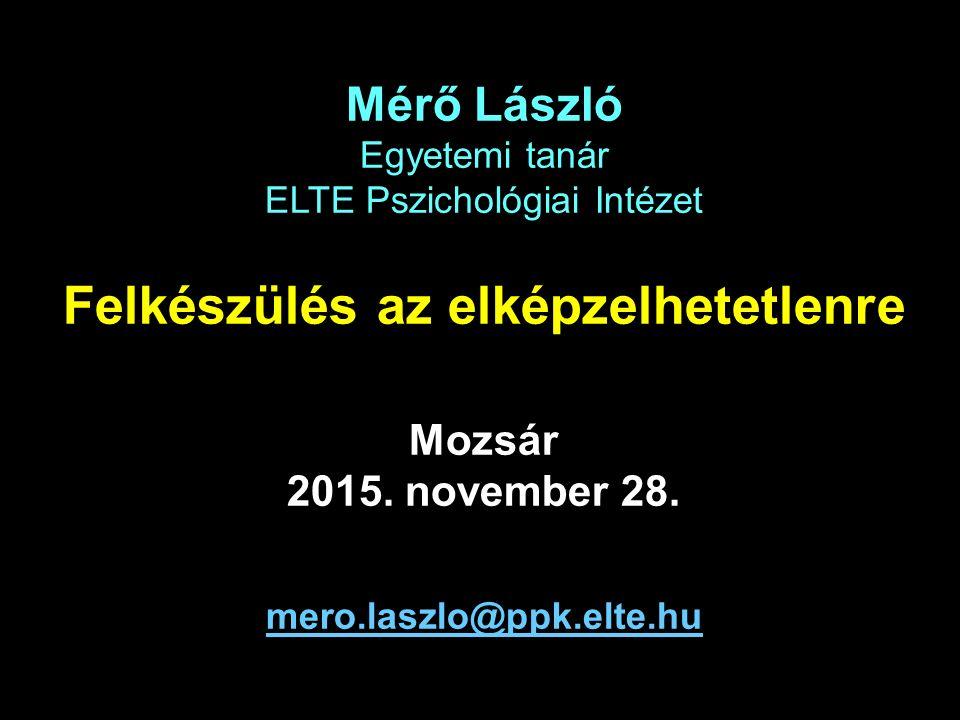 Mérő László Egyetemi tanár ELTE Pszichológiai Intézet Felkészülés az elképzelhetetlenre Mozsár 2015.
