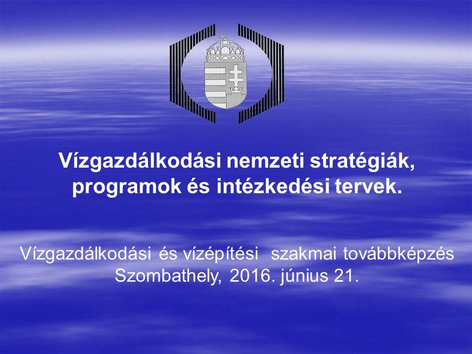 Vízgazdálkodási nemzeti stratégiák, programok és intézkedési tervek. Vízgazdálkodási és vízépítési szakmai továbbképzés Szombathely, 2016. június 21.
