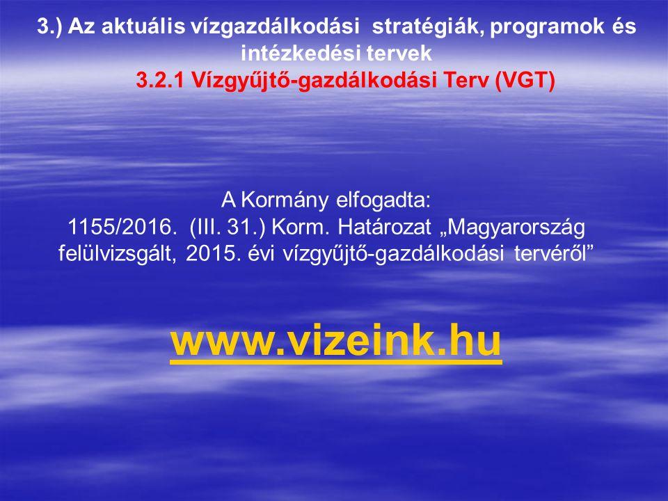 3.) Az aktuális vízgazdálkodási stratégiák, programok és intézkedési tervek 3.2.1 Vízgyűjtő-gazdálkodási Terv (VGT) www.vizeink.hu A Kormány elfogadta: 1155/2016.