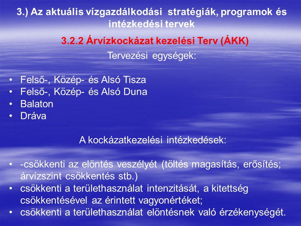 3.) Az aktuális vízgazdálkodási stratégiák, programok és intézkedési tervek 3.2.2 Árvízkockázat kezelési Terv (ÁKK) Tervezési egységek: Felső-, Közép- és Alsó Tisza Felső-, Közép- és Alsó Duna Balaton Dráva A kockázatkezelési intézkedések: -csökkenti az elöntés veszélyét (töltés magasítás, erősítés; árvízszint csökkentés stb.) csökkenti a területhasználat intenzitását, a kitettség csökkentésével az érintett vagyonértéket; csökkenti a területhasználat elöntésnek való érzékenységét.