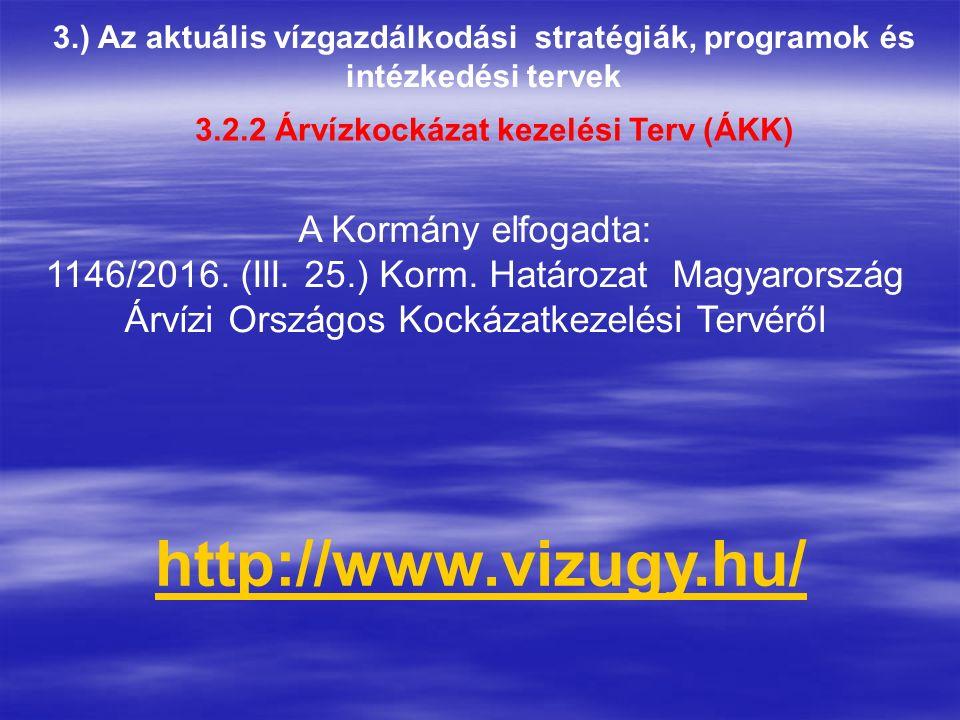 3.) Az aktuális vízgazdálkodási stratégiák, programok és intézkedési tervek 3.2.2 Árvízkockázat kezelési Terv (ÁKK) http://www.vizugy.hu/ A Kormány elfogadta: 1146/2016.