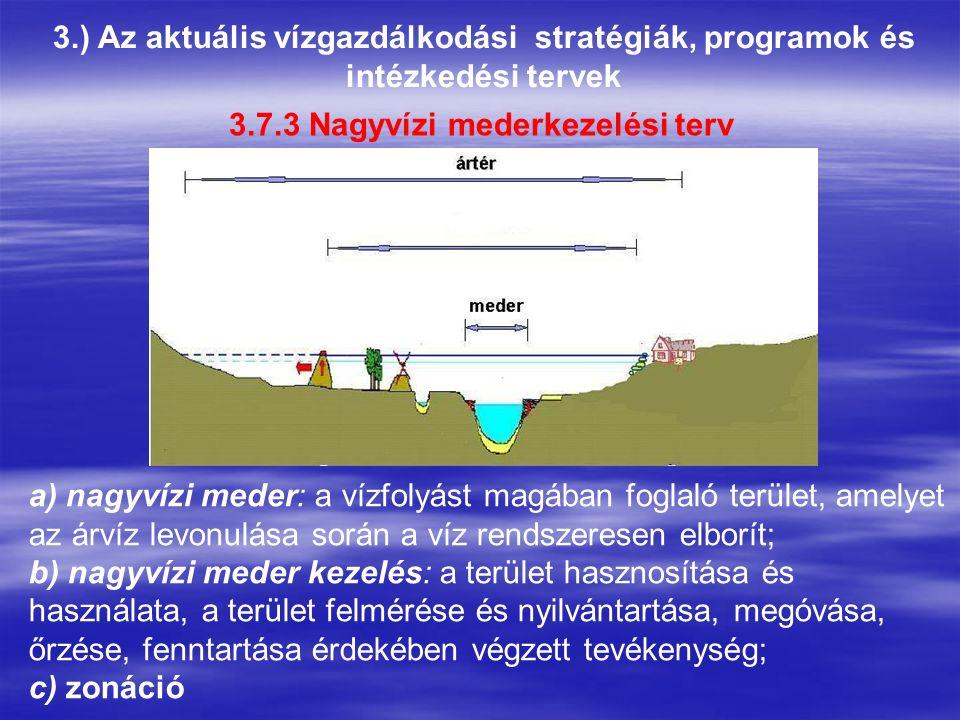 3.) Az aktuális vízgazdálkodási stratégiák, programok és intézkedési tervek 3.7.3 Nagyvízi mederkezelési terv a) nagyvízi meder: a vízfolyást magában foglaló terület, amelyet az árvíz levonulása során a víz rendszeresen elborít; b) nagyvízi meder kezelés: a terület hasznosítása és használata, a terület felmérése és nyilvántartása, megóvása, őrzése, fenntartása érdekében végzett tevékenység; c) zonáció