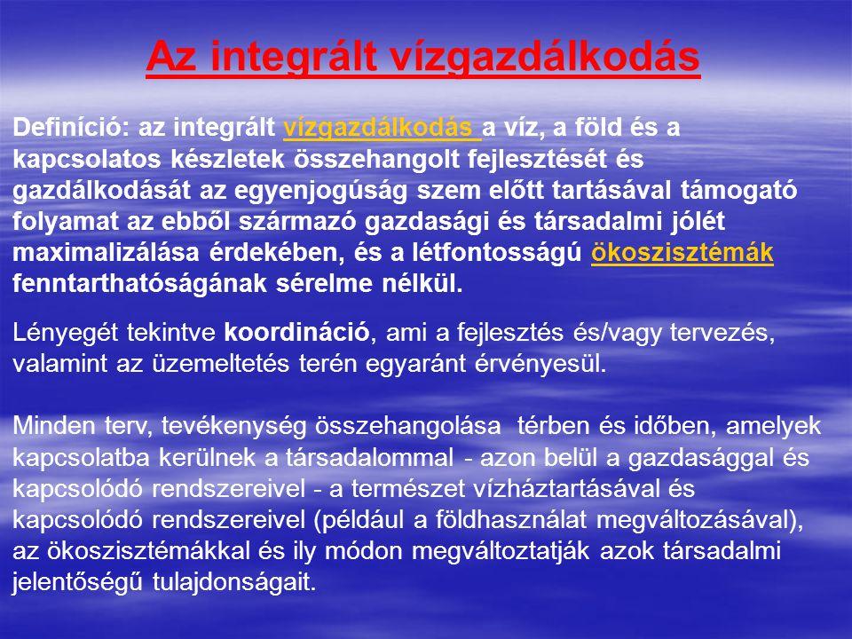 Az integrált vízgazdálkodás Definíció: az integrált vízgazdálkodás a víz, a föld és a kapcsolatos készletek összehangolt fejlesztését és gazdálkodását
