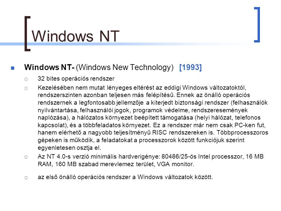 Windows NT Windows NT- (Windows New Technology) [1993]  32 bites operációs rendszer  Kezelésében nem mutat lényeges eltérést az eddigi Windows változatoktól, rendszerszinten azonban teljesen más felépítésű.