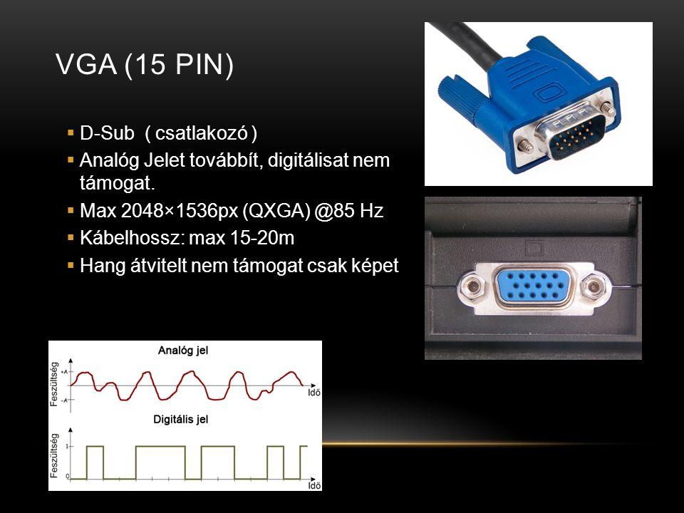 VGA (15 PIN)  D-Sub ( csatlakozó )  Analóg Jelet továbbít, digitálisat nem támogat.  Max 2048×1536px (QXGA) @85 Hz  Kábelhossz: max 15-20m  Hang