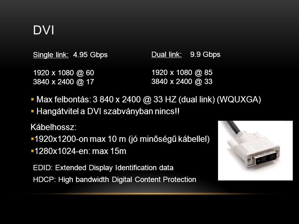 DVI Single link: 4.95 Gbps 1920 x 1080 @ 60 3840 x 2400 @ 17 Dual link: 9.9 Gbps 1920 x 1080 @ 85 3840 x 2400 @ 33 EDID: Extended Display Identification data  Max felbontás: 3 840 x 2400 @ 33 HZ (dual link) (WQUXGA)  Hangátvitel a DVI szabványban nincs!.