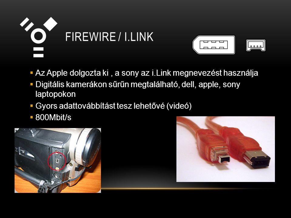 FIREWIRE / I.LINK  Az Apple dolgozta ki, a sony az i.Link megnevezést használja  Digitális kamerákon sűrűn megtalálható, dell, apple, sony laptopokon  Gyors adattovábbítást tesz lehetővé (videó)  800Mbit/s