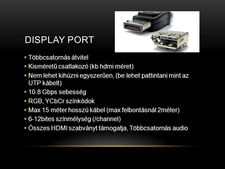 DISPLAY PORT  Többcsatornás átvitel  Kisméretű csatlakozó (kb hdmi méret)  Nem lehet kihúzni egyszerűen, (be lehet pattintani mint az UTP kábelt)  10.8 Gbps sebesség  RGB, YCbCr színkódok  Max 15 méter hosszú kábel (max felbontásnál 2méter)  6-12bites színmélység (/channel)  Összes HDMI szabványt támogatja, Többcsatornás audio